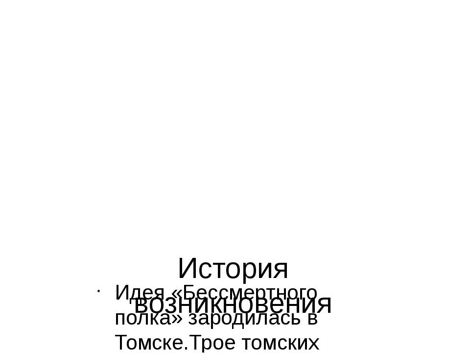 История возникновения Идея «Бессмертного полка» зародилась в Томске.Трое томс...