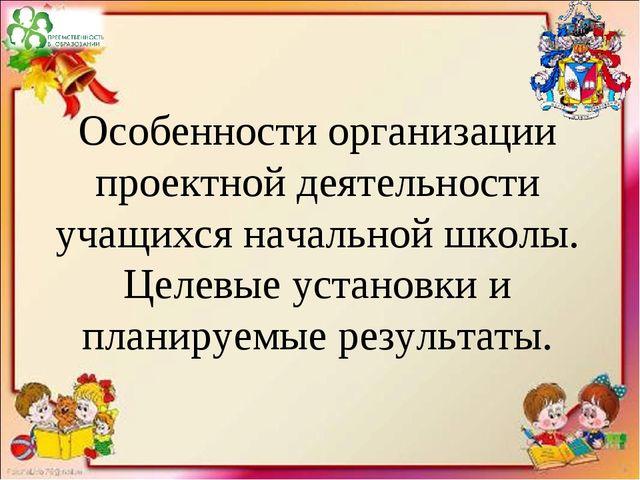 Особенности организации проектной деятельности учащихся начальной школы. Целе...