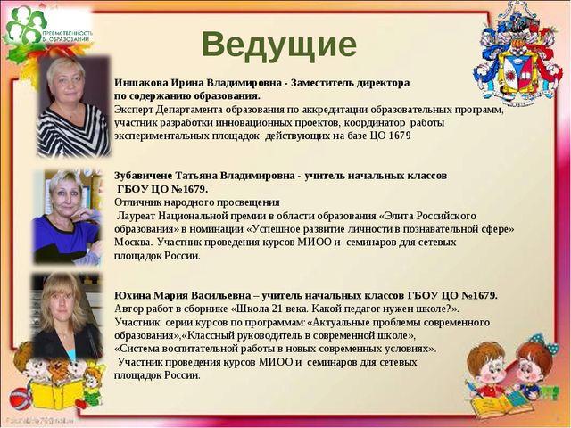 Ведущие Иншакова Ирина Владимировна - Заместитель директора по содержанию обр...