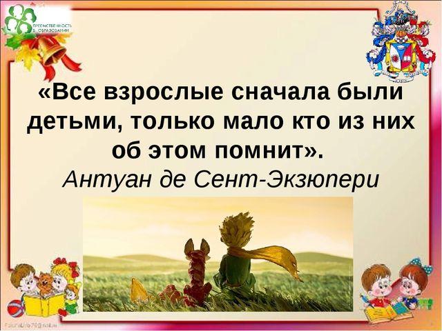 «Все взрослые сначала были детьми, только мало кто из них об этом помнит». Ан...