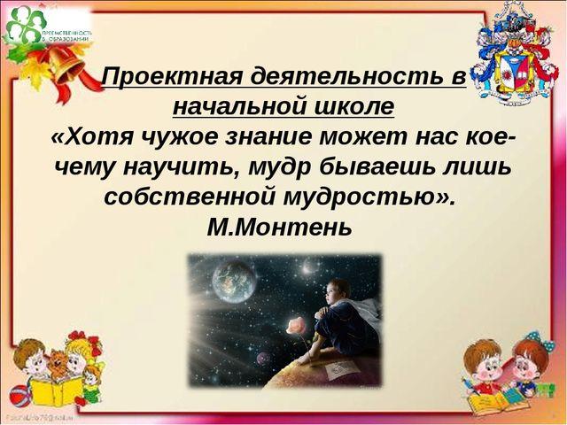 Проектная деятельность в начальной школе «Хотя чужое знание может нас кое-чем...