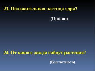 23. Положительная частица ядра? 24. От какого дождя гибнут растения? (Кислотн