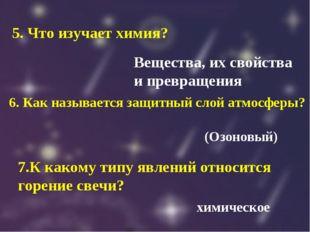 5. Что изучает химия? Вещества, их свойства и превращения 6. Как называется з