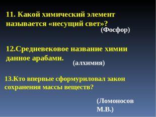 11. Какой химический элемент называется «несущий свет»? (Фосфор) (алхимия) (Л