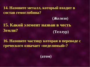 14. Назовите металл, который входит в состав гемоглобина? 15. Какой элемент