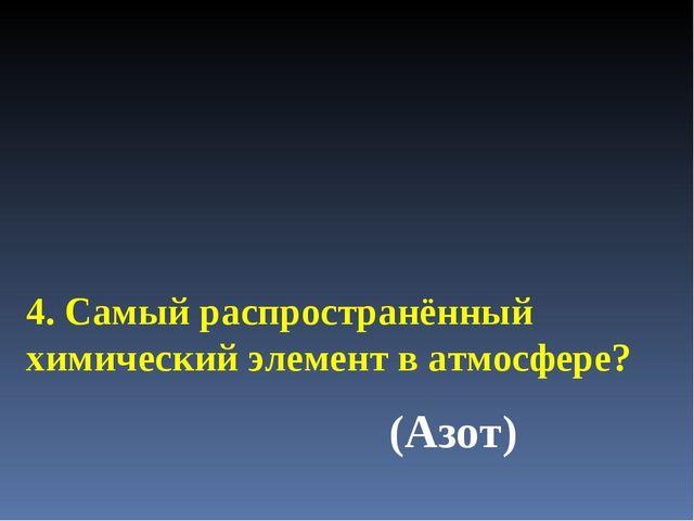 4. Самый распространённый химический элемент в атмосфере? (Азот)