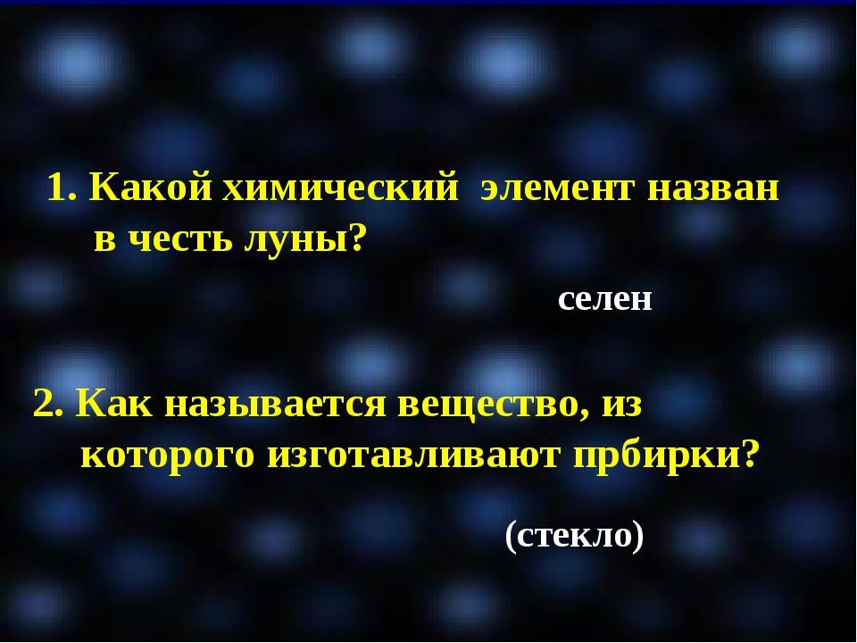 1. Какой химический элемент назван в честь луны? селен 2. Как называется веще...