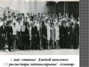 Қазақстанның Екпінді комсомол құрылыстары хатшыларының семинар-кеңесіне қаты