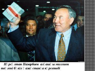 Нұрсұлтан Назарбаев алғашқы миллион теңгені бүкіл Қазақстанға көрсетеді