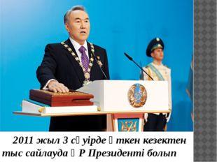 2011 жыл 3 сәуірде өткен кезектен тыс сайлауда ҚР Президенті болып сайланған