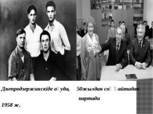 Днепродзержинскіде оқуда, 50жылдан соң қайтадан партада 1958 ж.
