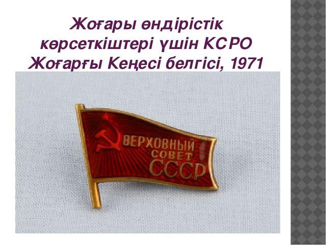 Жоғары өндірістік көрсеткіштері үшін КСРО Жоғарғы Кеңесі белгісі, 1971 ж.