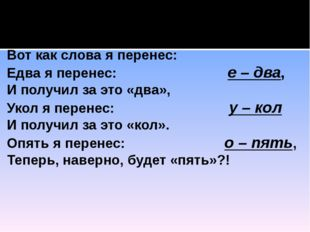 Мы изучаем перенос, Вот как слова я перенес: Едва я перенес: е – два, И полу