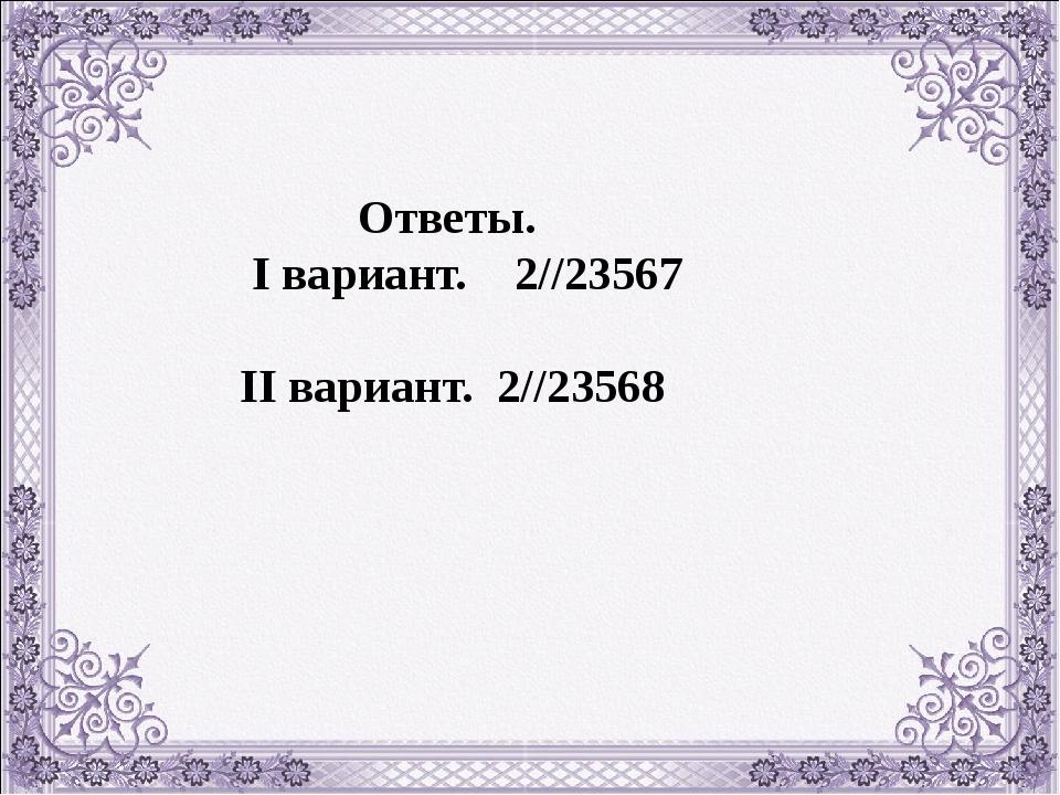 Ответы. I вариант. 2//23567 II вариант. 2//23568