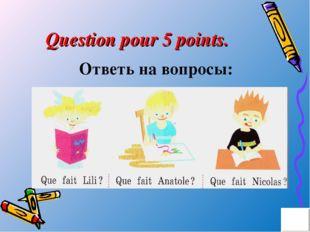 Question pour 5 points. Ответь на вопросы: