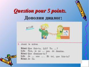 Question pour 5 points. Дополни диалог: