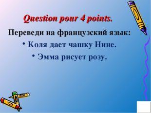 Question pour 4 points. Переведи на французский язык: Коля дает чашку Нине. Э