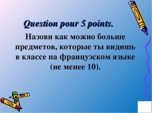 Question pour 5 points. Назови как можно больше предметов, которые ты видишь