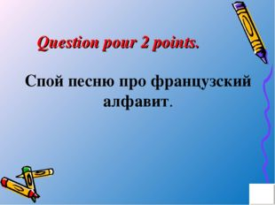 Question pour 2 points. Спой песню про французский алфавит.