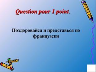Question pour 1 point. Поздоровайся и представься по французски