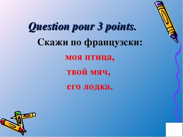 Question pour 3 points. Скажи по французски: моя птица, твой мяч, его лодка.
