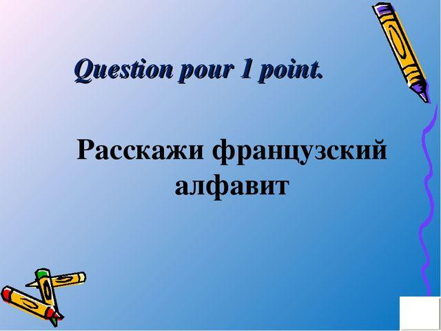 Question pour 1 point. Расскажи французский алфавит