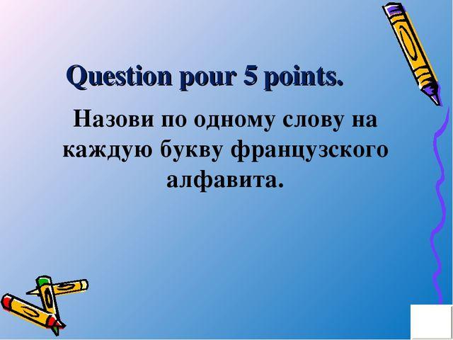 Question pour 5 points. Назови по одному слову на каждую букву французского а...