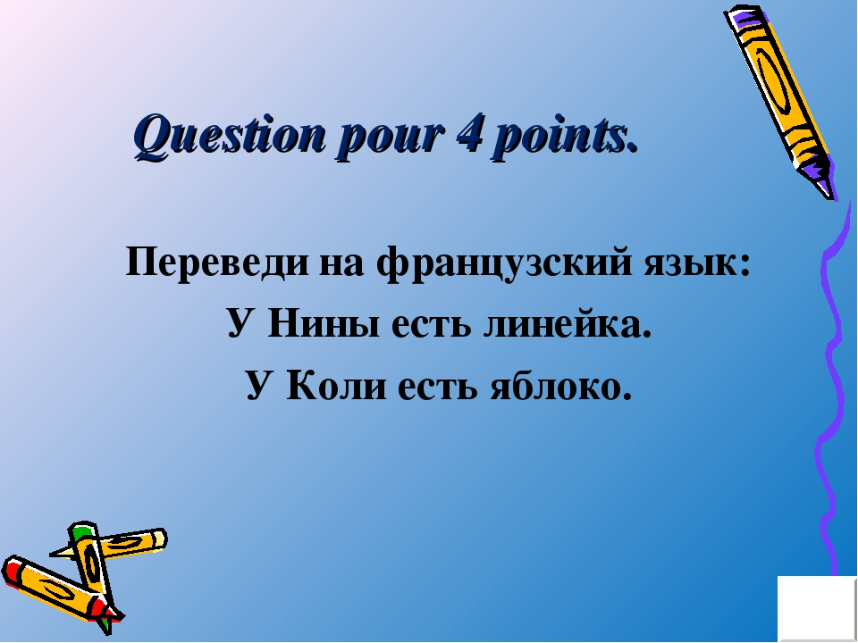 Question pour 4 points. Переведи на французский язык: У Нины есть линейка. У...