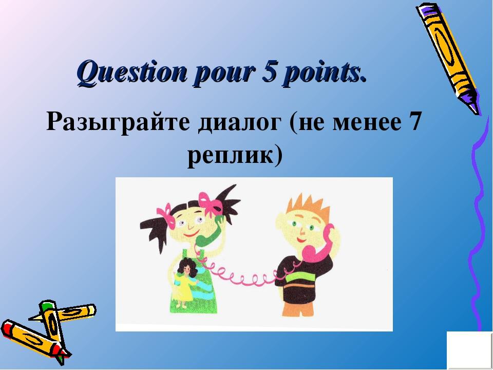 Question pour 5 points. Разыграйте диалог (не менее 7 реплик)