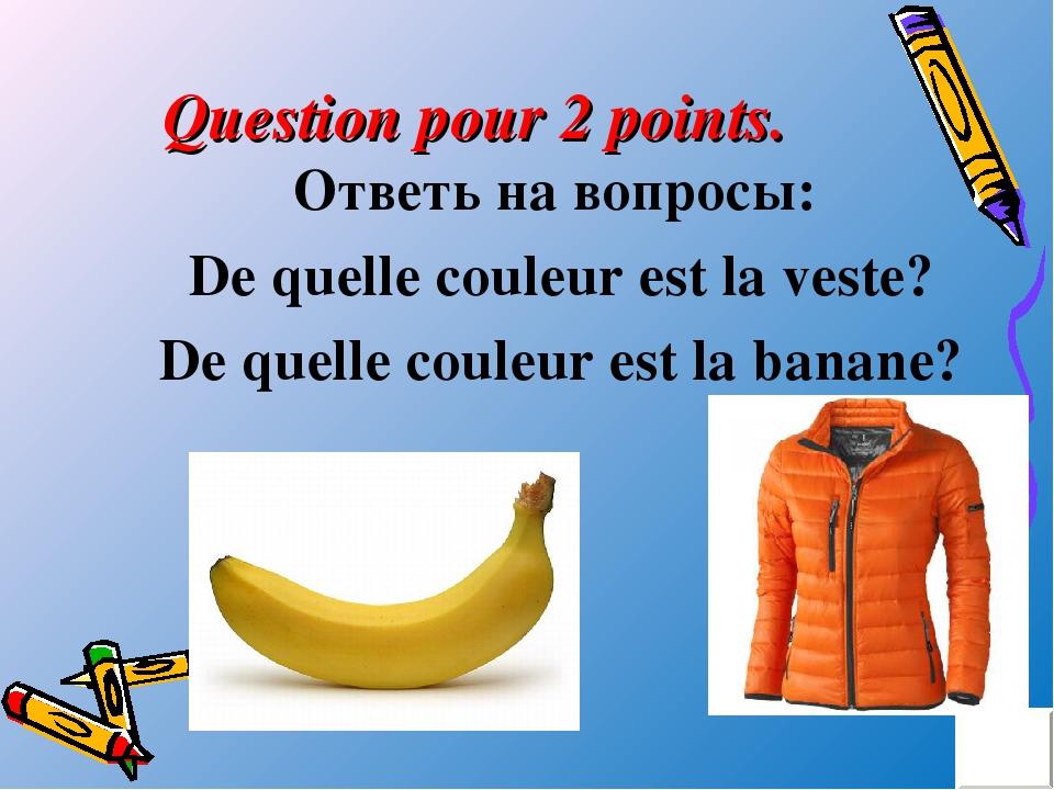 Question pour 2 points. Ответь на вопросы: De quelle couleur est la veste? De...
