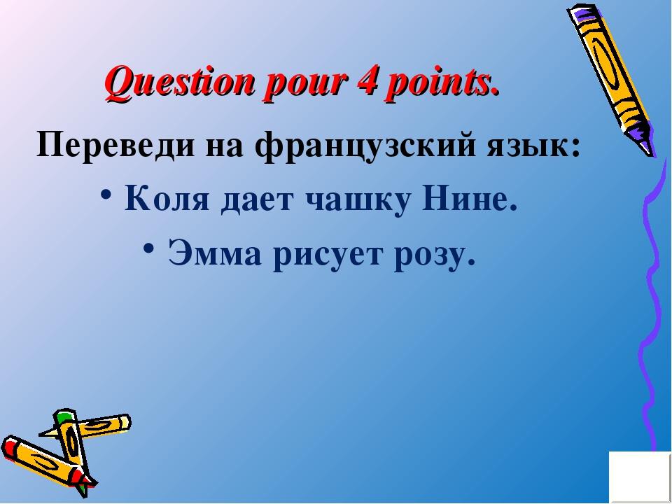 Question pour 4 points. Переведи на французский язык: Коля дает чашку Нине. Э...