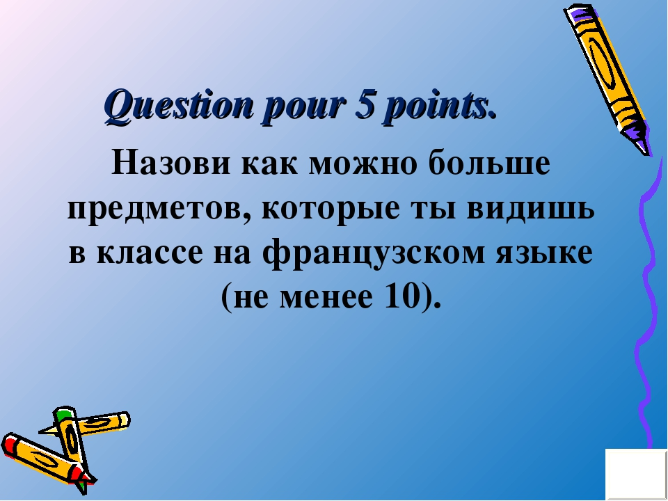 Question pour 5 points. Назови как можно больше предметов, которые ты видишь...