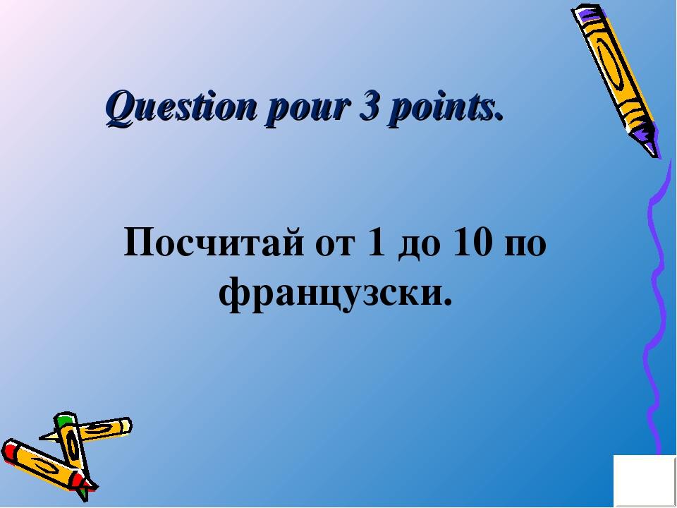 Question pour 3 points. Посчитай от 1 до 10 по французски.