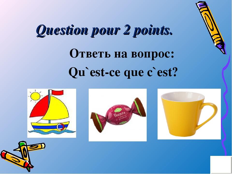 Question pour 2 points. Ответь на вопрос: Qu`est-ce que c`est?