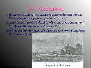 14. Албазино Албазино находится на окраине одноимённого села в Сковородинском