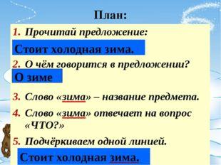 План: Прочитай предложение: О чём говорится в предложении? Слово «зима» – наз