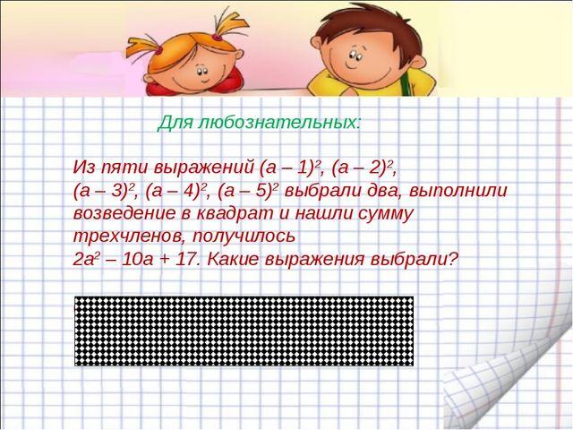 Из пяти выражений (а – 1)2, (а – 2)2, (а – 3)2, (а – 4)2, (а – 5)2 выбрали дв...