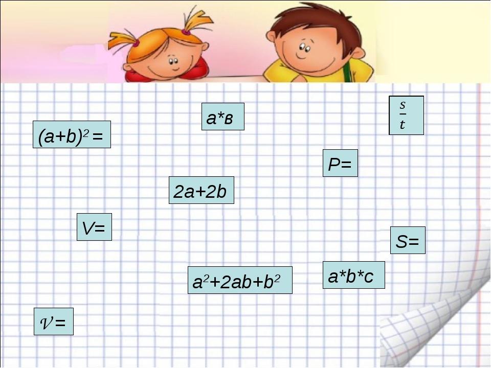 a*b*c а*в P= 2a+2b V= V = (a+b)2 = a2+2ab+b2 S=