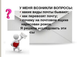 У МЕНЯ ВОЗНИКЛИ ВОПРОСЫ: какие виды почты бывают; как перевозят почту; почему
