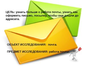 ЦЕЛЬ: узнать больше о работе почты, узнать как оформить письмо, посылку, чтоб
