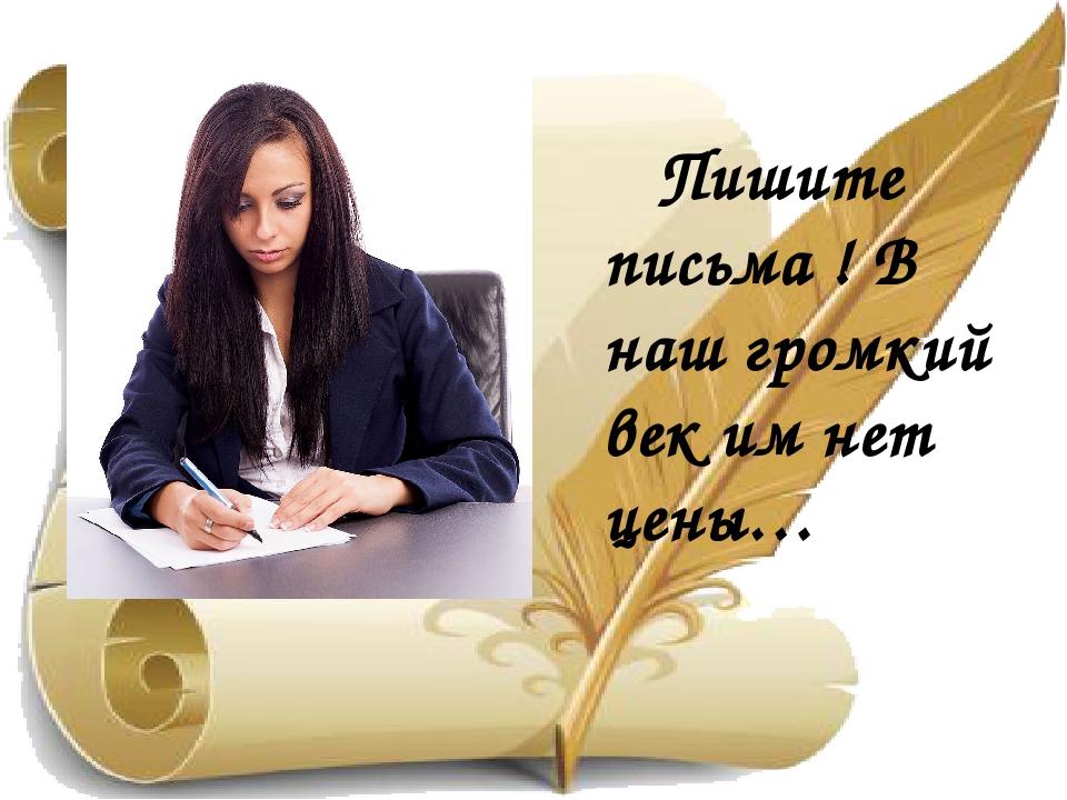 Пишите письма ! В наш громкий век им нет цены…