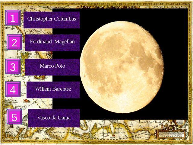 Christopher Columbus 1 Ferdinand Magellan 2 3 Marco Polo 4 Willem Barentsz 5...