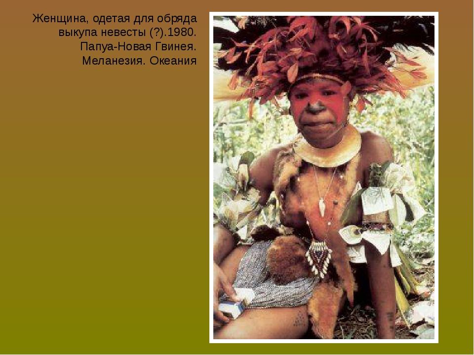 Женщина, одетая для обряда выкупа невесты (?).1980. Папуа-Новая Гвинея. Мелан...