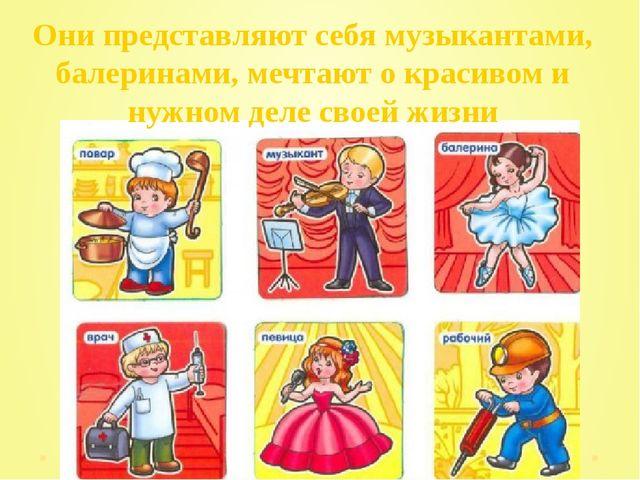 Они представляют себя музыкантами, балеринами, мечтают о красивом и нужном д...