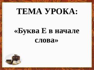 ТЕМА УРОКА: «Буква Е в начале слова»