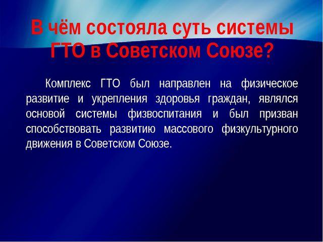 В чём состояла суть системы ГТО в Советском Союзе? Комплекс ГТО был направле...