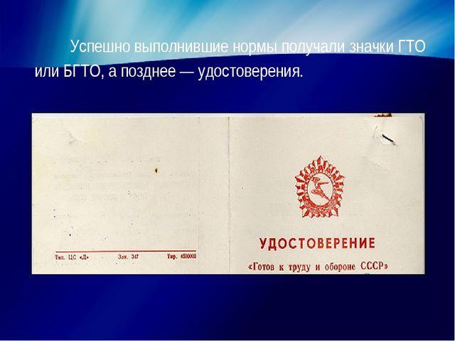 Успешно выполнившие нормы получали значки ГТО или БГТО, а позднее — удостовер...