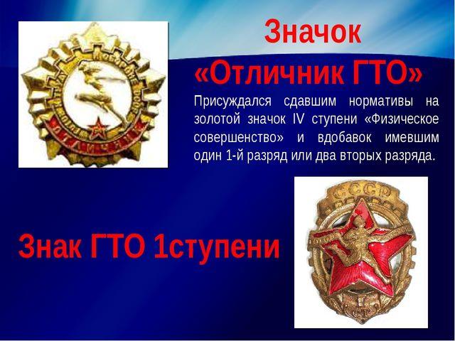 Значок «Отличник ГТО» Присуждался сдавшим нормативы на золотой значок IV ступ...