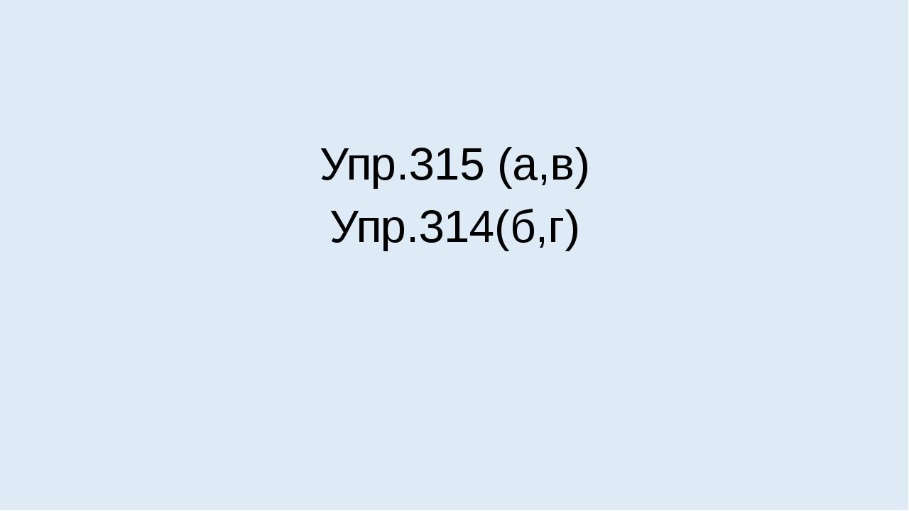 Упр.315 (а,в) Упр.314(б,г)