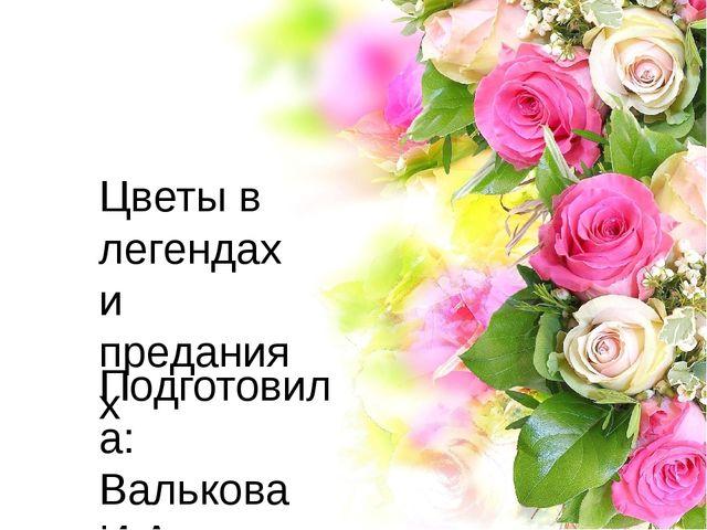 Цветы в легендах и преданиях Подготовила: Валькова И.А.